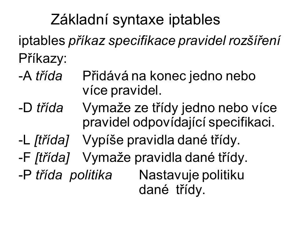 Základní syntaxe iptables iptables příkaz specifikace pravidel rozšíření Příkazy: -A třída Přidává na konec jedno nebo více pravidel. -D třída Vymaže
