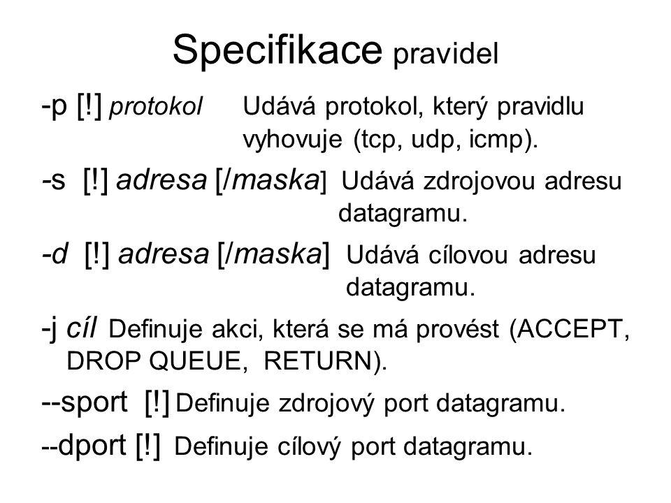 Specifikace pravidel -p [!] protokol Udává protokol, který pravidlu vyhovuje (tcp, udp, icmp). -s [!] adresa [/maska ] Udává zdrojovou adresu datagram