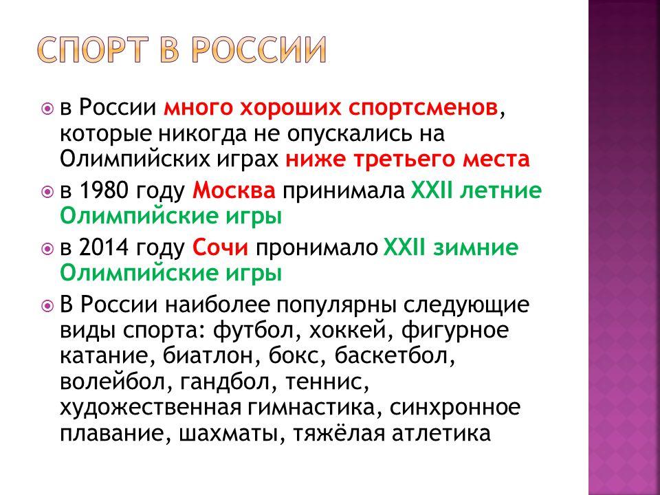  в России много хороших спортсменов, которые никогда не опускались на Олимпийских играх ниже третьего места  в 1980 году Москва принимала XXII летние Олимпийские игры  в 2014 году Сочи пронимало XXII зимние Олимпийские игры  В России наиболее популярны следующие виды спорта: футбол, хоккей, фигурное катание, биатлон, бокс, баскетбол, волейбол, гандбол, теннис, художественная гимнастика, синхронное плавание, шахматы, тяжёлая атлетика