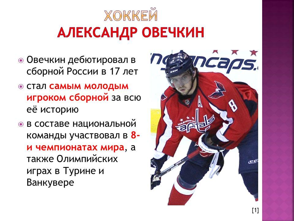  Овечкин дебютировал в сборной России в 17 лет  стал самым молодым игроком сборной за всю её историю  в составе национальной команды участвовал в 8- и чемпионатах мира, а также Олимпийских играх в Турине и Ванкувере [1]