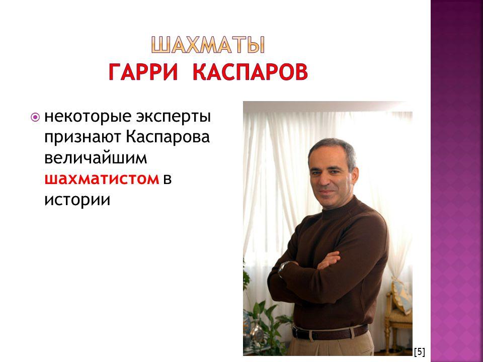  некоторые эксперты признают Каспарова величайшим шахматистом в истории [5]
