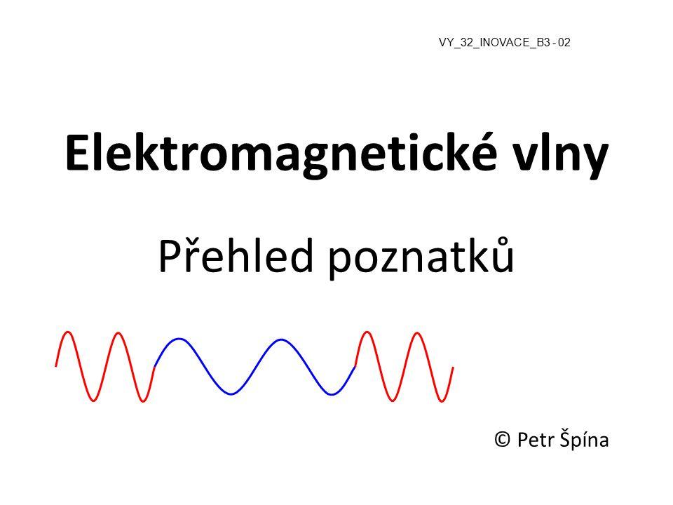 Elektromagnetické vlny Přehled poznatků © Petr Špína VY_32_INOVACE_B3 - 02