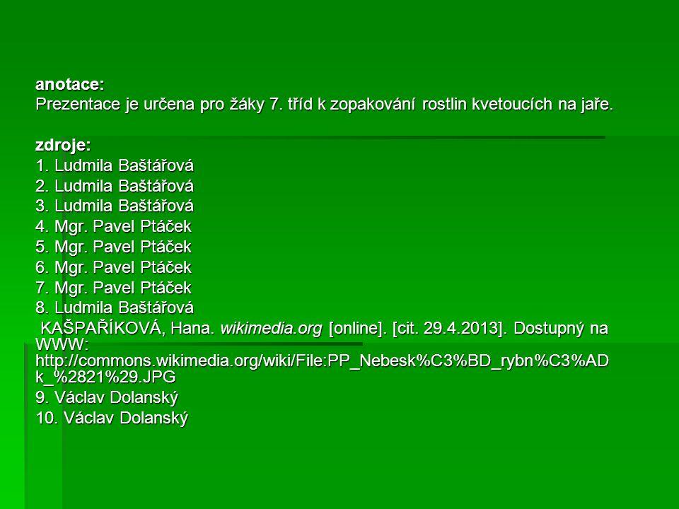 anotace: Prezentace je určena pro žáky 7. tříd k zopakování rostlin kvetoucích na jaře. zdroje: 1. Ludmila Baštářová 2. Ludmila Baštářová 3. Ludmila B