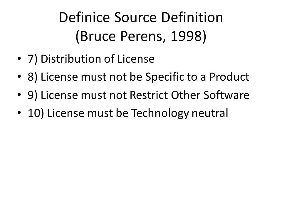 Definice Source Definition (Bruce Perens, 1998) 7) Distribution of License 8) License must not be Specific to a Product 9) License must not Restrict Other Software 10) License must be Technology neutral