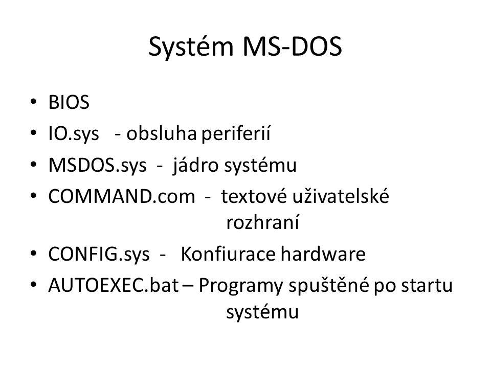 Systém MS-DOS BIOS IO.sys - obsluha periferií MSDOS.sys - jádro systému COMMAND.com - textové uživatelské rozhraní CONFIG.sys - Konfiurace hardware AUTOEXEC.bat – Programy spuštěné po startu systému
