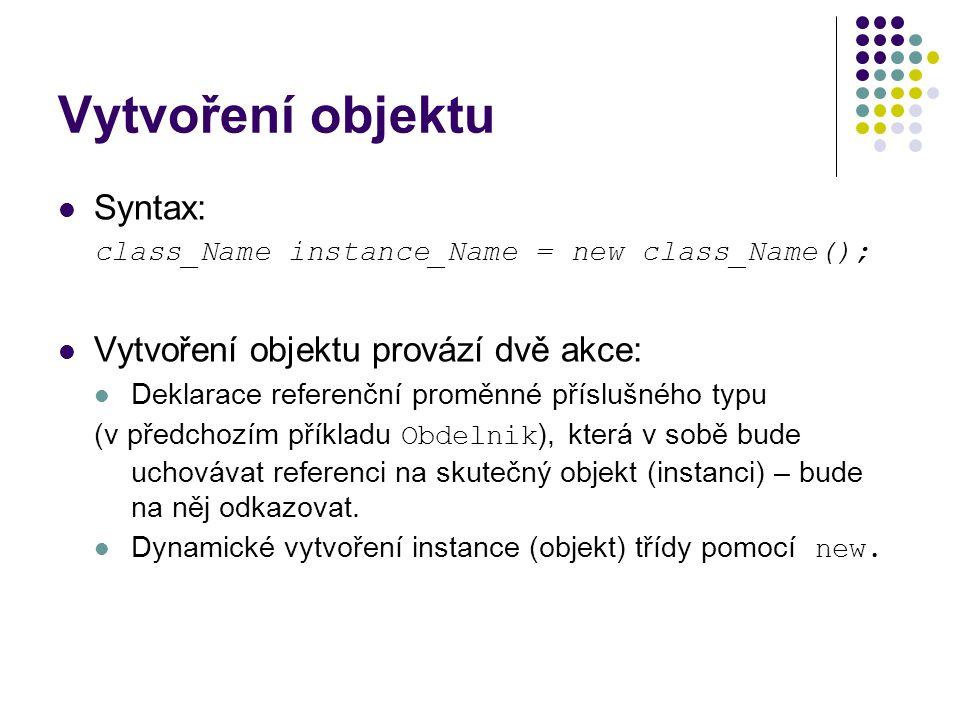 Vytvoření objektu Syntax: class_Name instance_Name = new class_Name(); Vytvoření objektu provází dvě akce: Deklarace referenční proměnné příslušného typu (v předchozím příkladu Obdelnik ), která v sobě bude uchovávat referenci na skutečný objekt (instanci) – bude na něj odkazovat.