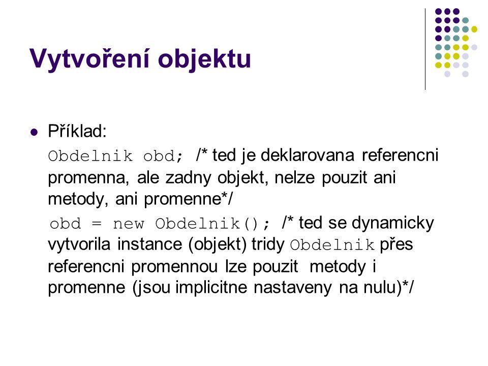 Vytvoření objektu Příklad: Obdelnik obd; /* ted je deklarovana referencni promenna, ale zadny objekt, nelze pouzit ani metody, ani promenne*/ obd = new Obdelnik(); /* ted se dynamicky vytvorila instance (objekt) tridy Obdelnik přes referencni promennou lze pouzit metody i promenne (jsou implicitne nastaveny na nulu)*/