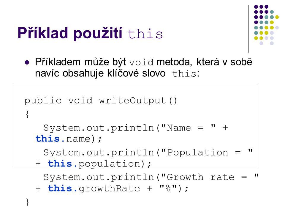 Příklad použití this Příkladem může být void metoda, která v sobě navíc obsahuje klíčové slovo this : public void writeOutput() { System.out.println( Name = + this.name); System.out.println( Population = + this.population); System.out.println( Growth rate = + this.growthRate + % ); }