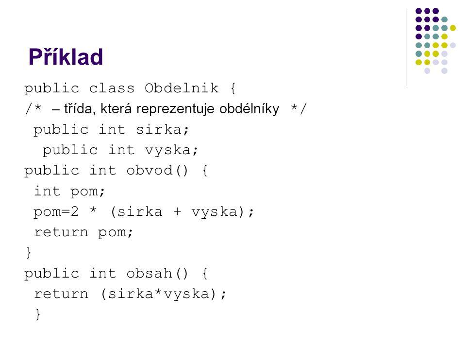 Příklad public class Obdelnik { /* – třída, která reprezentuje obdélníky */ public int sirka; public int vyska; public int obvod() { int pom; pom=2 *