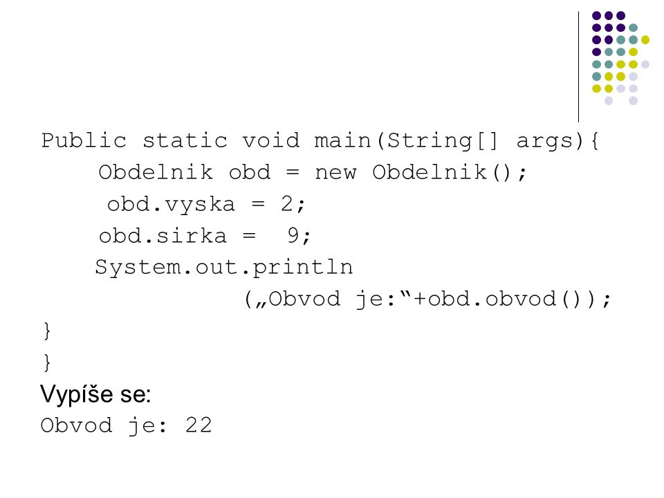 """Public static void main(String[] args){ Obdelnik obd = new Obdelnik(); obd.vyska = 2; obd.sirka = 9; System.out.println (""""Obvod je: +obd.obvod()); } Vypíše se: Obvod je: 22"""