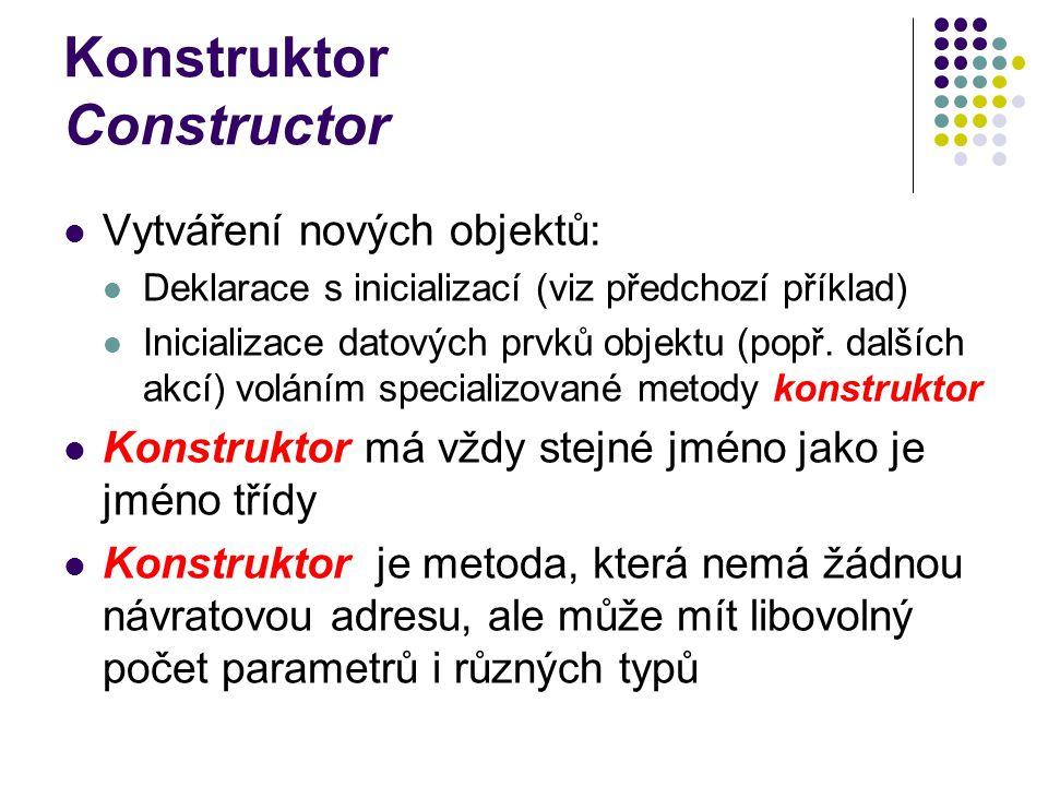 Konstruktor Constructor Vytváření nových objektů: Deklarace s inicializací (viz předchozí příklad) Inicializace datových prvků objektu (popř. dalších