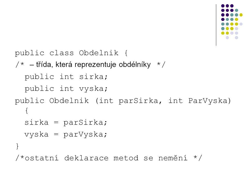 public class Obdelnik { /* – třída, která reprezentuje obdélníky */ public int sirka; public int vyska; public Obdelnik (int parSirka, int ParVyska) { sirka = parSirka; vyska = parVyska; } /*ostatní deklarace metod se nemění */