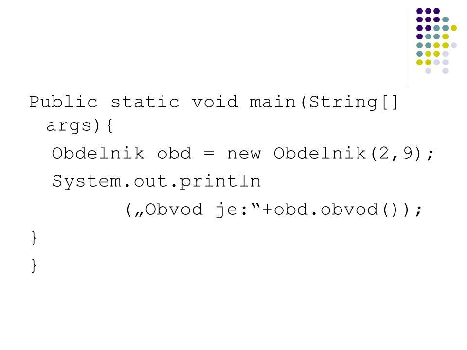 """Public static void main(String[] args){ Obdelnik obd = new Obdelnik(2,9); System.out.println (""""Obvod je:""""+obd.obvod()); }"""