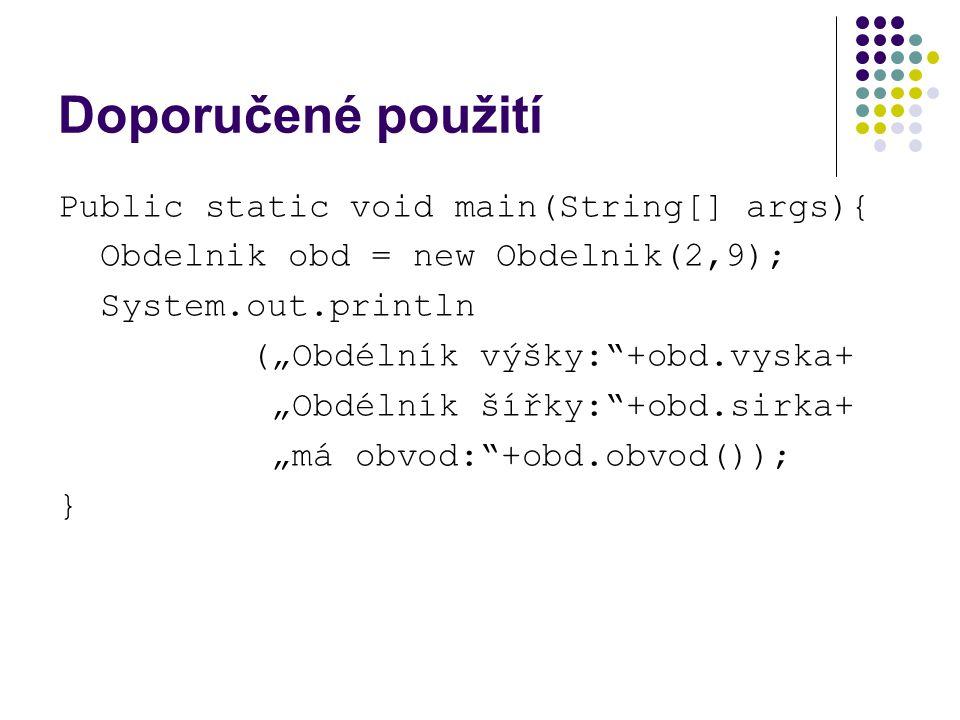 """Doporučené použití Public static void main(String[] args){ Obdelnik obd = new Obdelnik(2,9); System.out.println (""""Obdélník výšky: +obd.vyska+ """"Obdélník šířky: +obd.sirka+ """"má obvod: +obd.obvod()); }"""