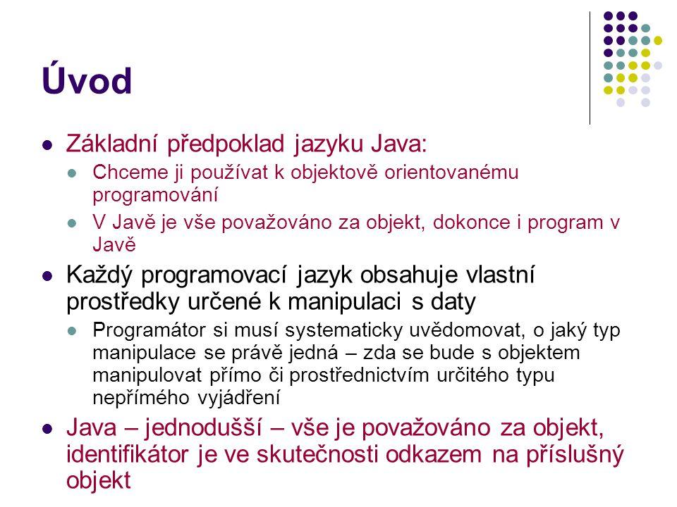 Úvod Základní předpoklad jazyku Java: Chceme ji používat k objektově orientovanému programování V Javě je vše považováno za objekt, dokonce i program