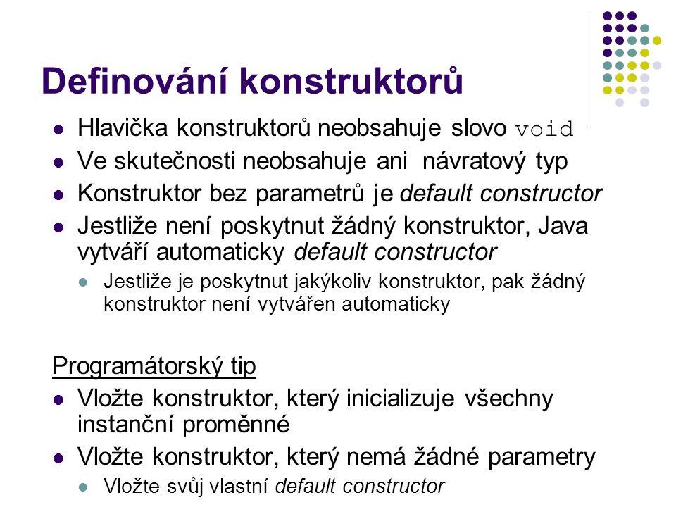Definování konstruktorů Hlavička konstruktorů neobsahuje slovo void Ve skutečnosti neobsahuje ani návratový typ Konstruktor bez parametrů je default constructor Jestliže není poskytnut žádný konstruktor, Java vytváří automaticky default constructor Jestliže je poskytnut jakýkoliv konstruktor, pak žádný konstruktor není vytvářen automaticky Programátorský tip Vložte konstruktor, který inicializuje všechny instanční proměnné Vložte konstruktor, který nemá žádné parametry Vložte svůj vlastní default constructor