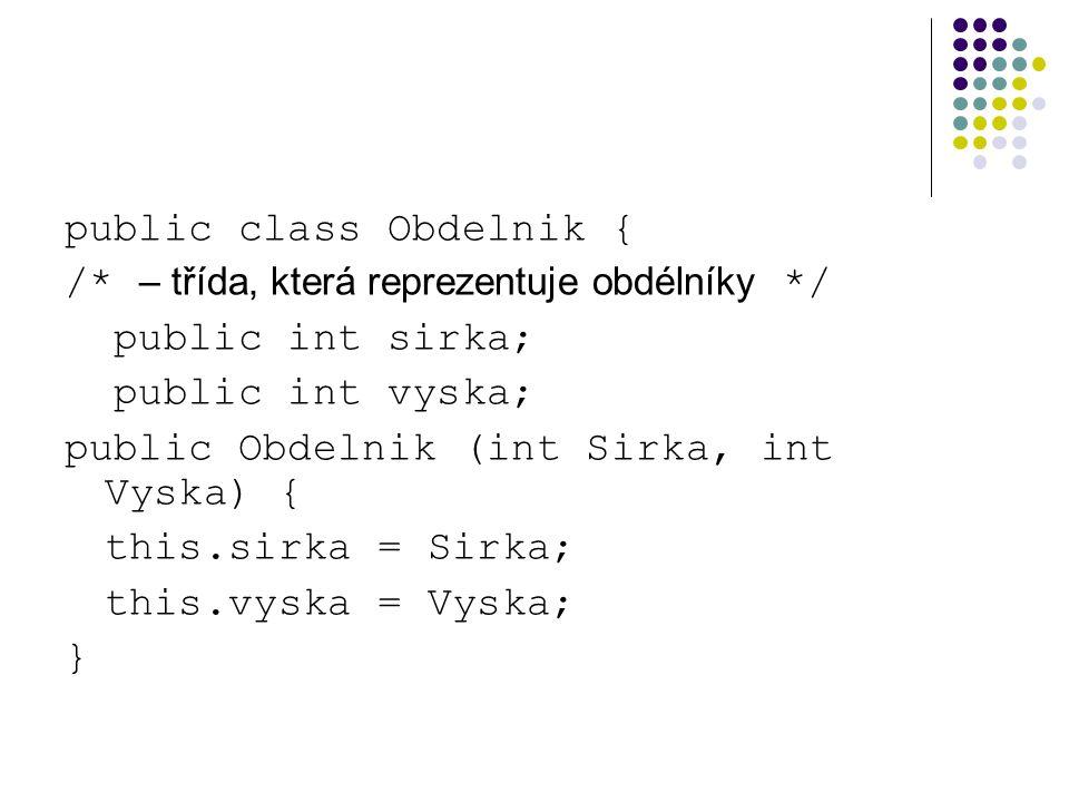 public class Obdelnik { /* – třída, která reprezentuje obdélníky */ public int sirka; public int vyska; public Obdelnik (int Sirka, int Vyska) { this.sirka = Sirka; this.vyska = Vyska; }
