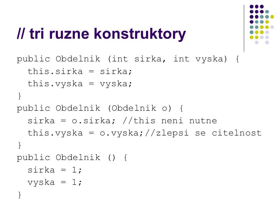 // tri ruzne konstruktory public Obdelnik (int sirka, int vyska) { this.sirka = sirka; this.vyska = vyska; } public Obdelnik (Obdelnik o) { sirka = o.sirka; //this neni nutne this.vyska = o.vyska;//zlepsi se citelnost } public Obdelnik () { sirka = 1; vyska = 1; }