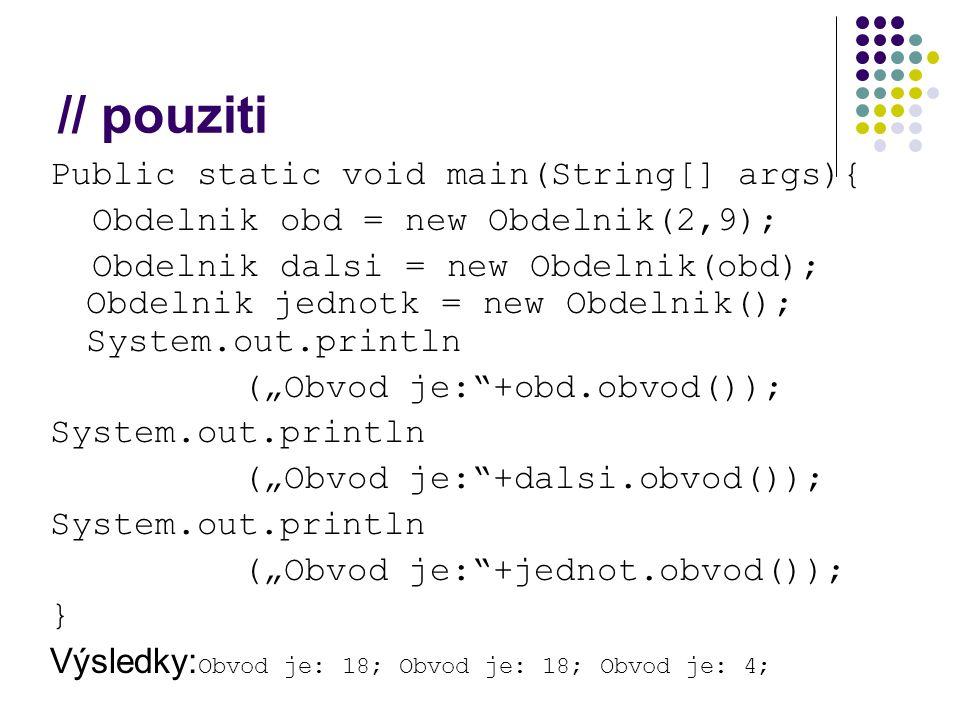 "// pouziti Public static void main(String[] args){ Obdelnik obd = new Obdelnik(2,9); Obdelnik dalsi = new Obdelnik(obd); Obdelnik jednotk = new Obdelnik(); System.out.println (""Obvod je: +obd.obvod()); System.out.println (""Obvod je: +dalsi.obvod()); System.out.println (""Obvod je: +jednot.obvod()); } Výsledky: Obvod je: 18; Obvod je: 18; Obvod je: 4;"