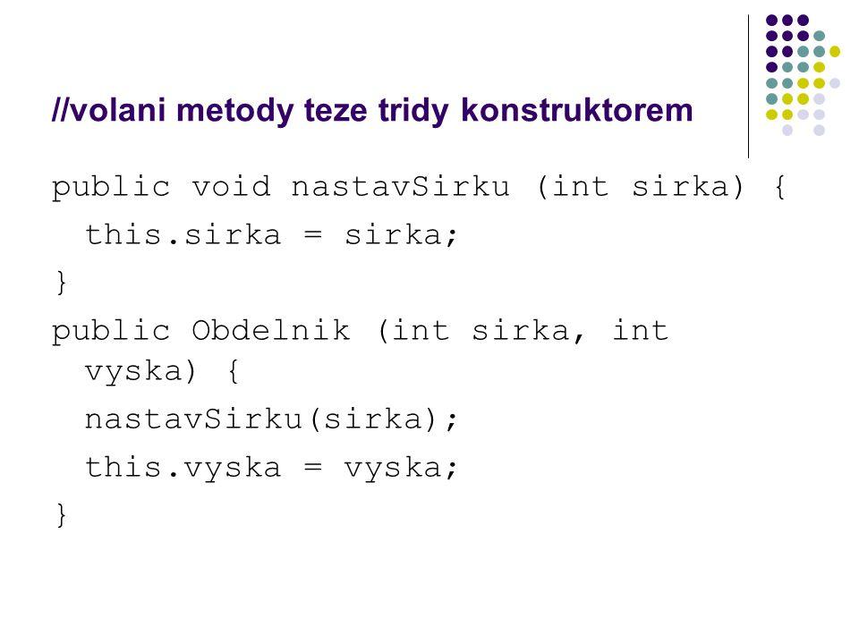 //volani metody teze tridy konstruktorem public void nastavSirku (int sirka) { this.sirka = sirka; } public Obdelnik (int sirka, int vyska) { nastavSi