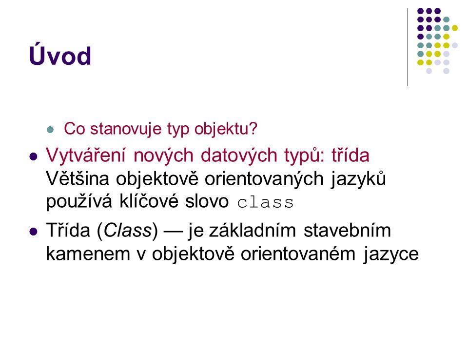 Úvod Co stanovuje typ objektu? Vytváření nových datových typů: třída Většina objektově orientovaných jazyků používá klíčové slovo class Třída (Class)