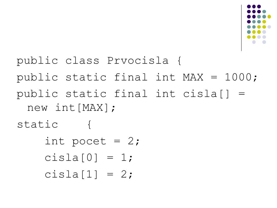 public class Prvocisla { public static final int MAX = 1000; public static final int cisla[] = new int[MAX]; static { int pocet = 2; cisla[0] = 1; cis
