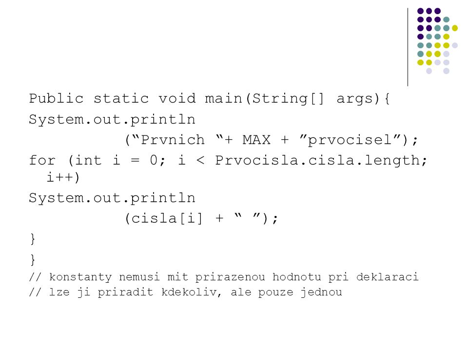 "Public static void main(String[] args){ System.out.println (""Prvnich ""+ MAX + ""prvocisel""); for (int i = 0; i < Prvocisla.cisla.length; i++) System.ou"