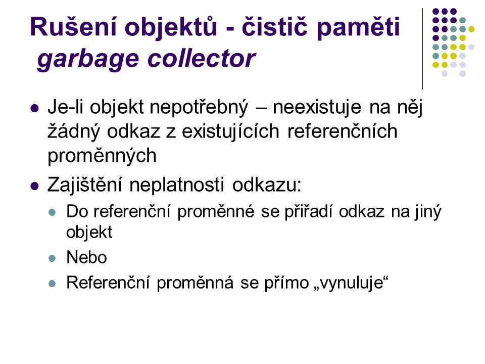 """Rušení objektů - čistič paměti garbage collector Je-li objekt nepotřebný – neexistuje na něj žádný odkaz z existujících referenčních proměnných Zajištění neplatnosti odkazu: Do referenční proměnné se přiřadí odkaz na jiný objekt Nebo Referenční proměnná se přímo """"vynuluje"""