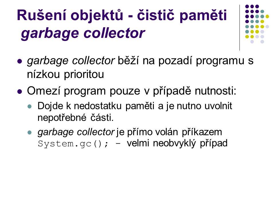 Rušení objektů - čistič paměti garbage collector garbage collector běží na pozadí programu s nízkou prioritou Omezí program pouze v případě nutnosti: Dojde k nedostatku paměti a je nutno uvolnit nepotřebné části.