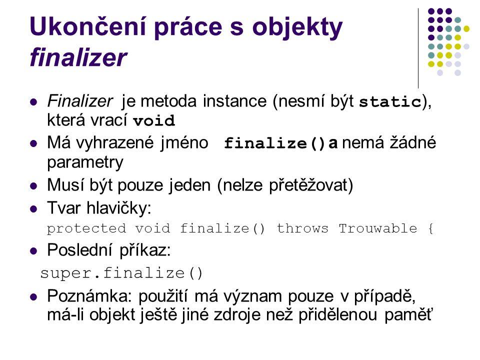 Ukončení práce s objekty finalizer Finalizer je metoda instance (nesmí být static ), která vrací void Má vyhrazené jméno finalize() a nemá žádné parametry Musí být pouze jeden (nelze přetěžovat) Tvar hlavičky: protected void finalize() throws Trouwable { Poslední příkaz: super.finalize() Poznámka: použití má význam pouze v případě, má-li objekt ještě jiné zdroje než přidělenou paměť
