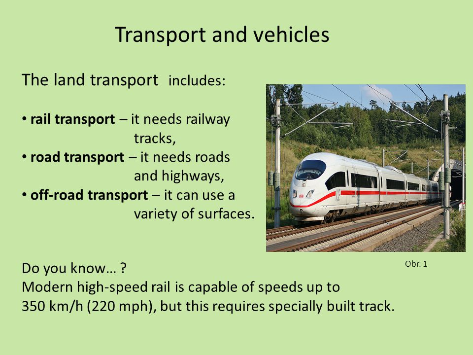 Transport and vehicles The land transport includes: rail transport – it needs railway tracks, road transport – it needs roads and highways, off-road t