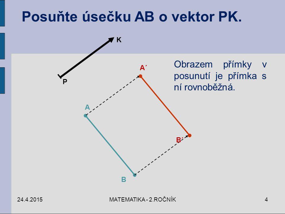 P K A B A´ B´ Posuňte úsečku AB o vektor PK. Obrazem přímky v posunutí je přímka s ní rovnoběžná. 24.4.20154MATEMATIKA - 2.ROČNÍK