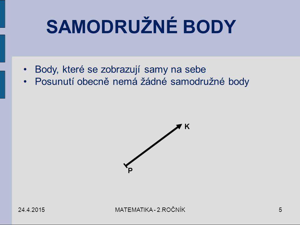 SAMODRUŽNÉ BODY Body, které se zobrazují samy na sebe Posunutí obecně nemá žádné samodružné body 24.4.20155MATEMATIKA - 2.ROČNÍK P K