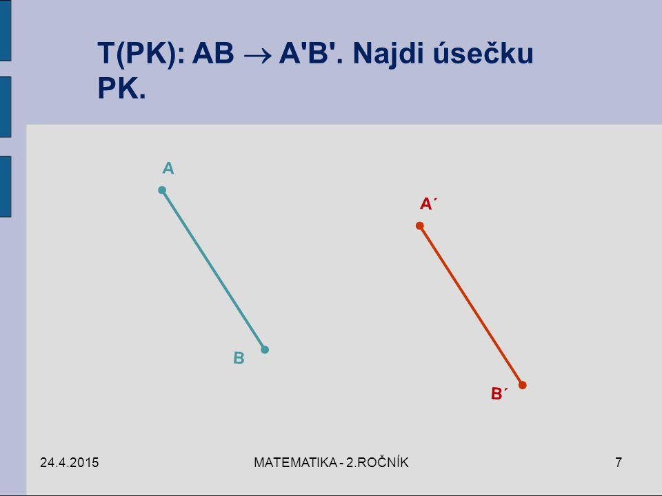 24.4.2015MATEMATIKA - 2.ROČNÍK7 T(PK): AB  A'B'. Najdi úsečku PK. A B A´ B´