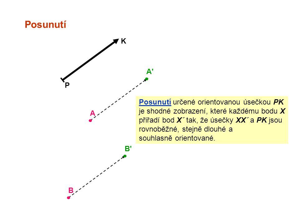 Posunutí P K A A B B Posunutí určené orientovanou úsečkou PK je shodné zobrazení, které každému bodu X přiřadí bod X´ tak, že úsečky XX´ a PK jsou rovnoběžné, stejně dlouhé a souhlasně orientované.