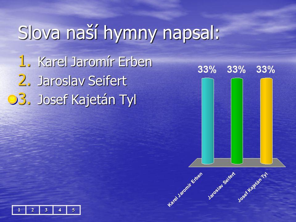 Slova naší hymny napsal: 12345 1. Karel Jaromír Erben 2. Jaroslav Seifert 3. Josef Kajetán Tyl