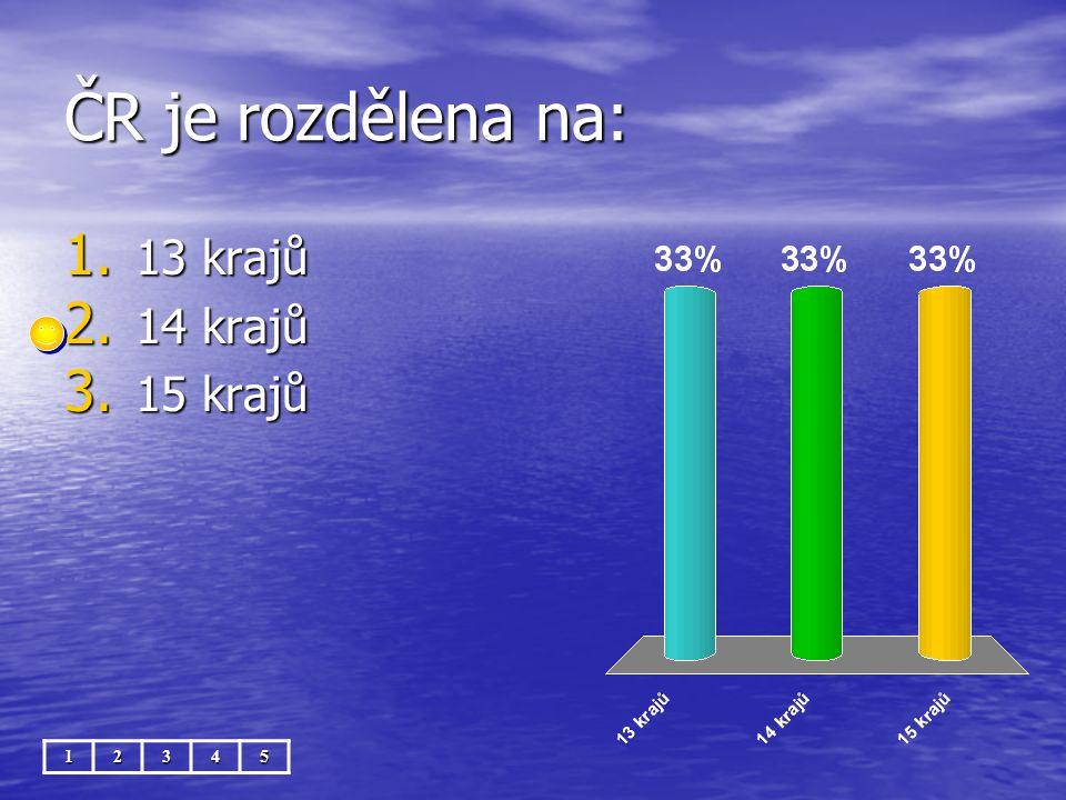 ČR je rozdělena na: 12345 1. 13 krajů 2. 14 krajů 3. 15 krajů