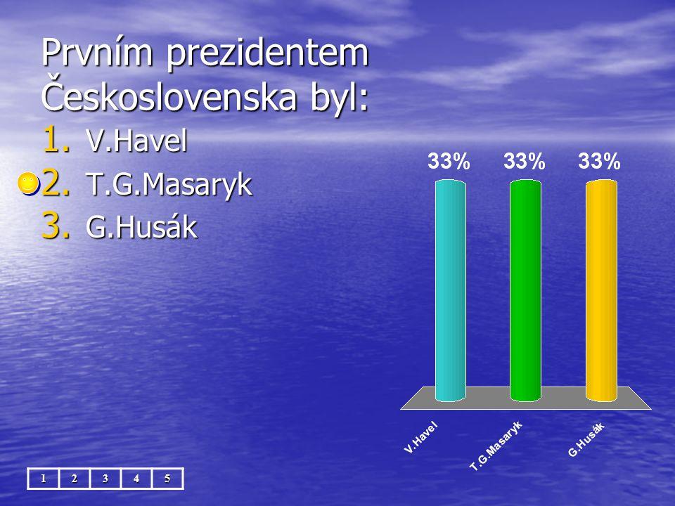 Prvním prezidentem Československa byl: 12345 1. V.Havel 2. T.G.Masaryk 3. G.Husák