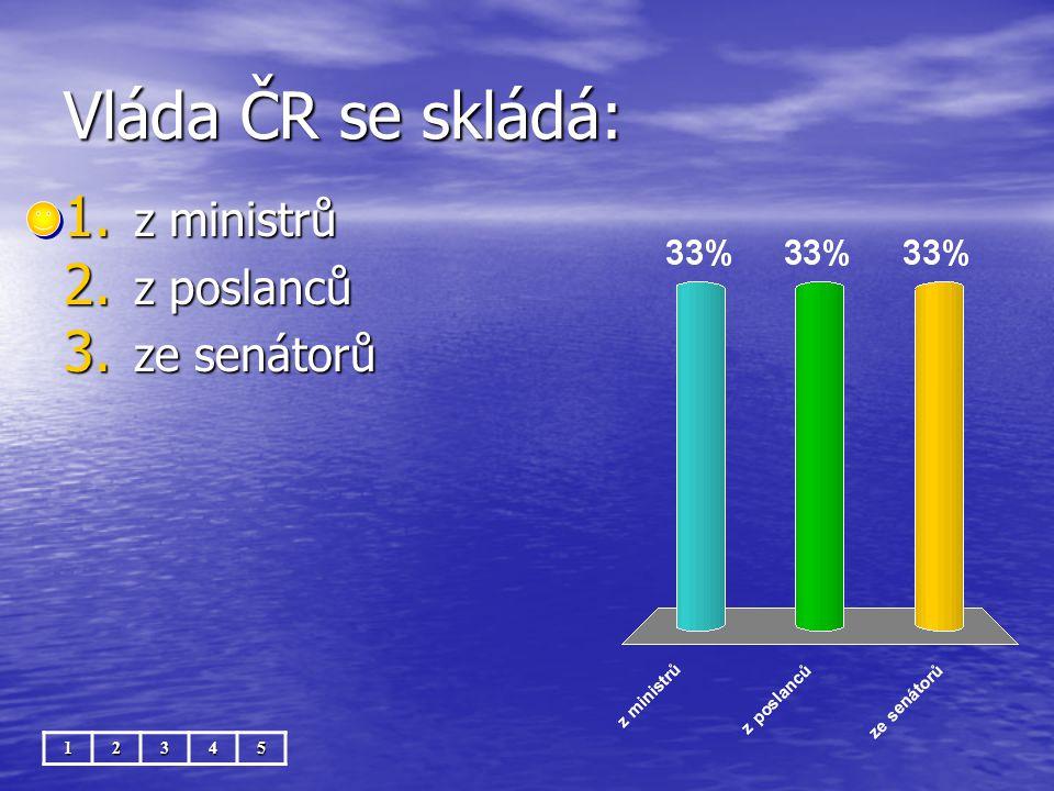 Vláda ČR se skládá: 12345 1. z ministrů 2. z poslanců 3. ze senátorů