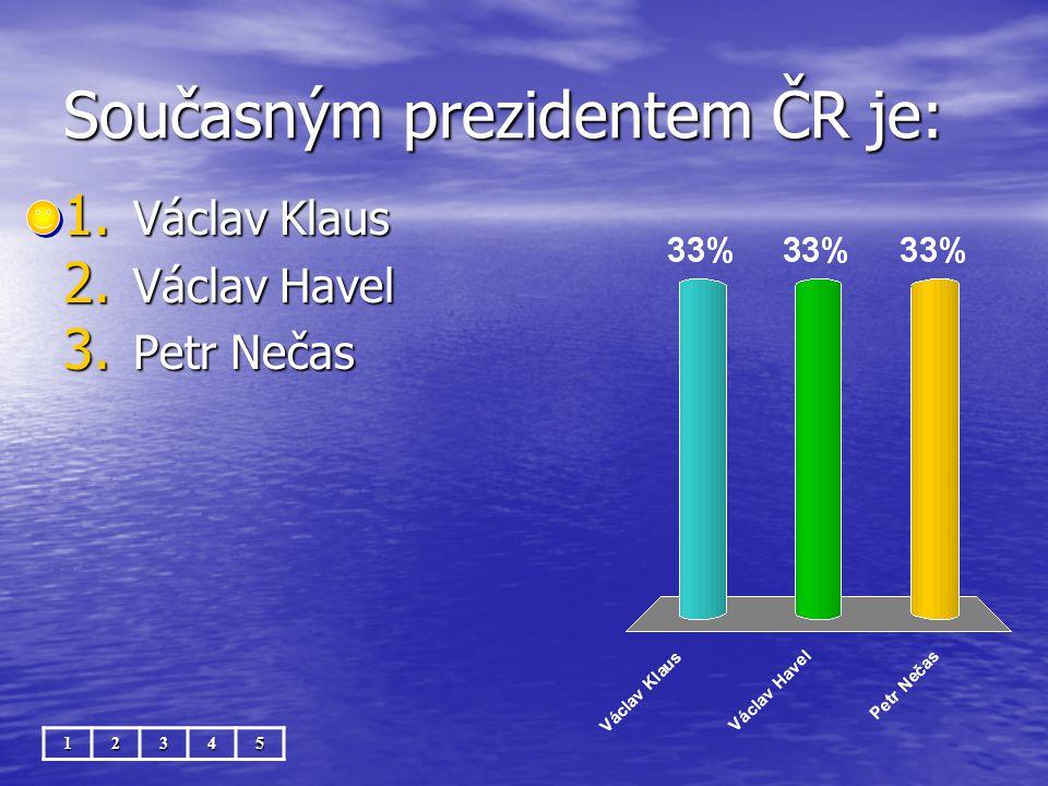 Současným prezidentem ČR je: 12345 1. Václav Klaus 2. Václav Havel 3. Petr Nečas