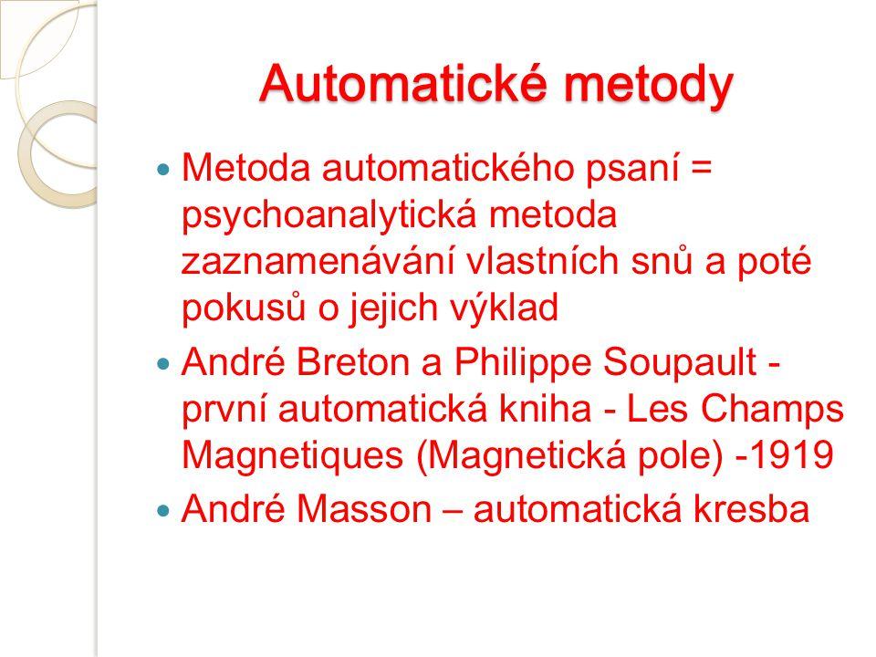 Automatické metody Metoda automatického psaní = psychoanalytická metoda zaznamenávání vlastních snů a poté pokusů o jejich výklad André Breton a Philippe Soupault - první automatická kniha - Les Champs Magnetiques (Magnetická pole) -1919 André Masson – automatická kresba