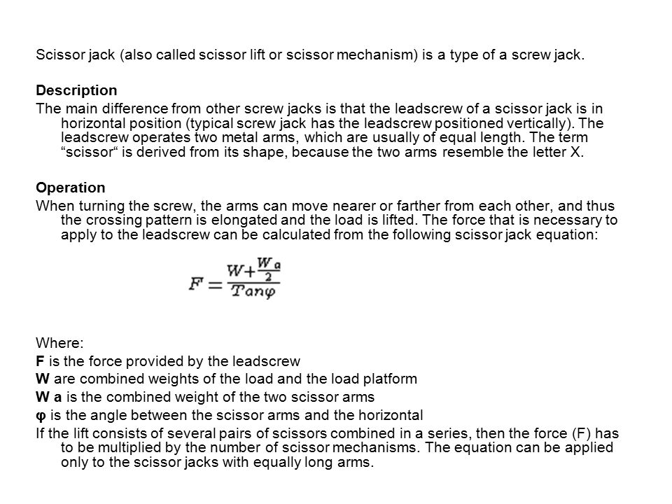 Vocabulary Scissor jack, scissor lift, scissor mechanism – nůžkový zvedák Screw jack – šroubový zvedák Screw – šroub Leadscrew – vodící šroub Metal – kovový Arm – rameno Equal – stejný Shape – tvar Resemble – podobat se Pattern – vzor Elongate – prodloužit Lift – zvednout; zvedák Force – síla Apply – použít Calculate – vypočítat Equation – rovnice Weight – hmotnost Load – náklad, zatížení Platform – plošina Angle – úhel Horizontal – horizontála Multiply – násobit