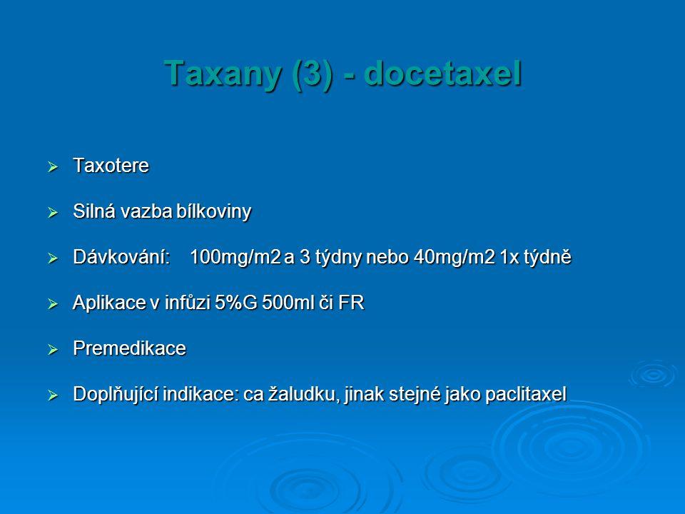 Taxany (3) - docetaxel  Taxotere  Silná vazba bílkoviny  Dávkování: 100mg/m2 a 3 týdny nebo 40mg/m2 1x týdně  Aplikace v infůzi 5%G 500ml či FR 