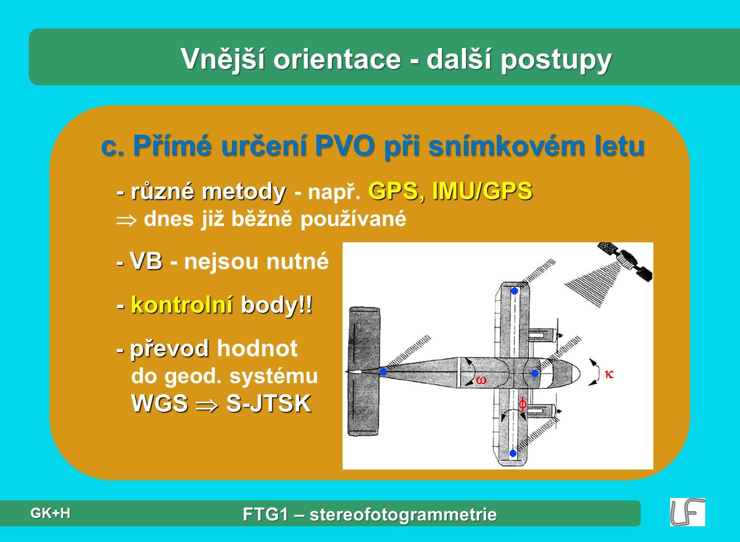 c. Přímé určení PVO při snímkovém letu - různé metody GPS, IMU/GPS - různé metody - např. GPS, IMU/GPS  dnes již běžně používané - VB - VB - nejsou n