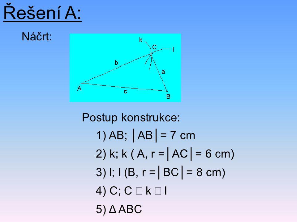 Řešení A: Náčrt: Postup konstrukce: 5) Δ ABC 2) k; k ( A, r =│AC│= 6 cm) 1) AB; │AB│= 7 cm 4) C; C  k  l 3) l; l (B, r =│BC│= 8 cm)
