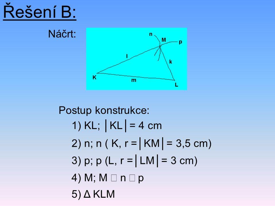Řešení B: Postup konstrukce: 5) Δ KLM 2) n; n ( K, r =│KM│= 3,5 cm) 1) KL; │KL│= 4 cm 4) M; M  n  p 3) p; p (L, r =│LM│= 3 cm) Náčrt: