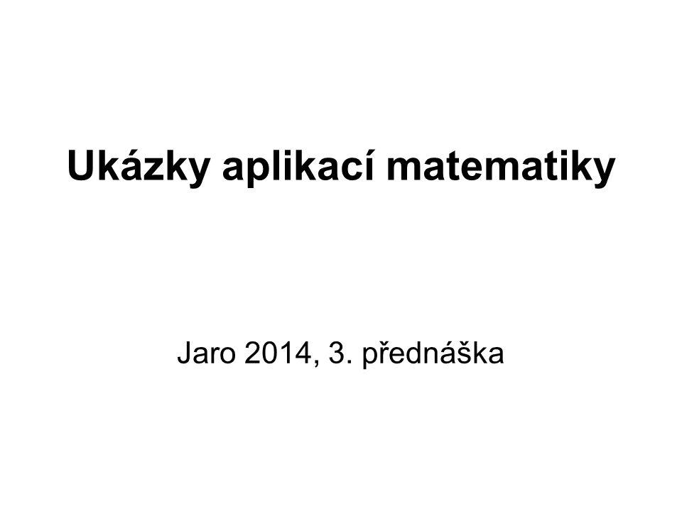 Ukázky aplikací matematiky Jaro 2014, 3. přednáška