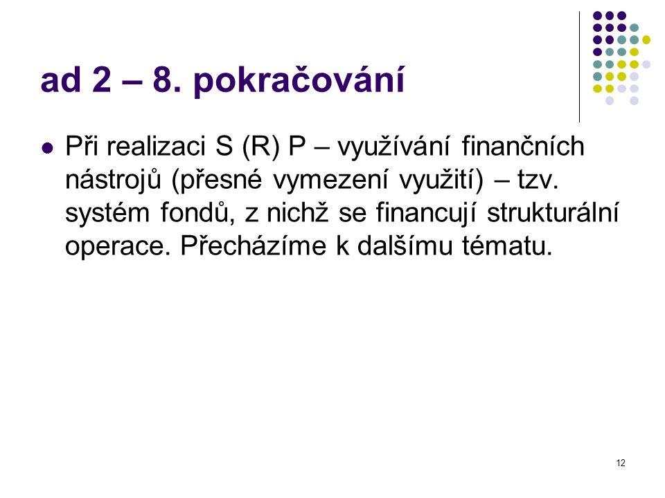 12 ad 2 – 8. pokračování Při realizaci S (R) P – využívání finančních nástrojů (přesné vymezení využití) – tzv. systém fondů, z nichž se financují str
