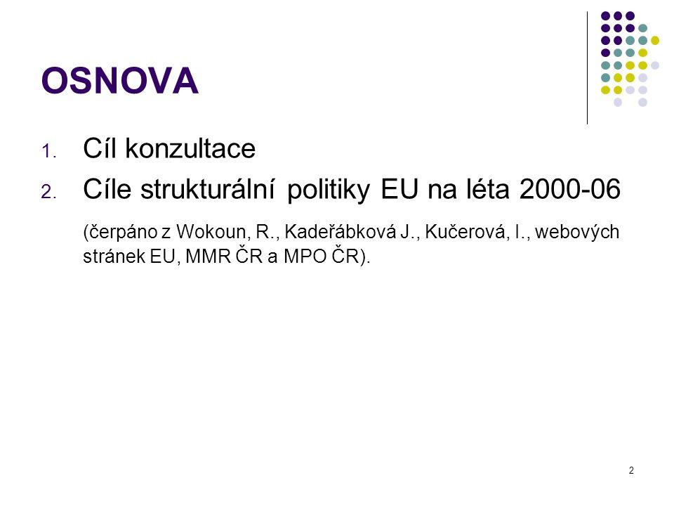 2 OSNOVA 1. Cíl konzultace 2. Cíle strukturální politiky EU na léta 2000-06 (čerpáno z Wokoun, R., Kadeřábková J., Kučerová, I., webových stránek EU,