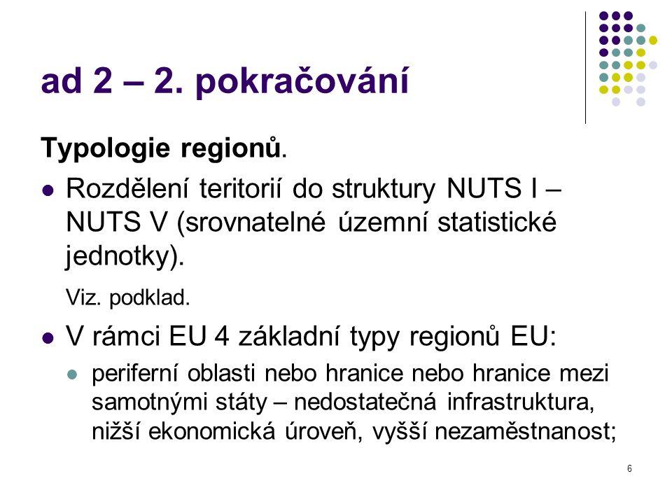 6 ad 2 – 2. pokračování Typologie regionů. Rozdělení teritorií do struktury NUTS I – NUTS V (srovnatelné územní statistické jednotky). Viz. podklad. V